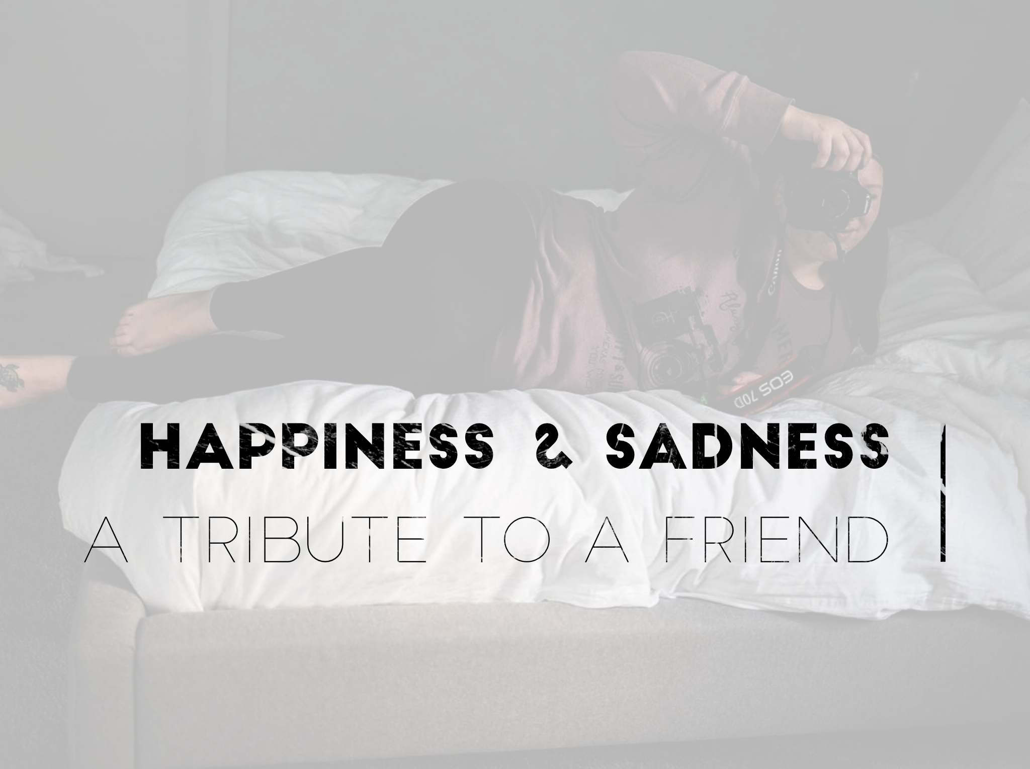 happiness sadness tribute friend boudoir death beautiful